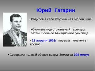Юрий Гагарин Родился в селе Клутино на Смоленщине Окончил индустриальный тех