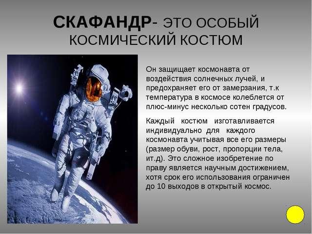 СКАФАНДР- ЭТО ОСОБЫЙ КОСМИЧЕСКИЙ КОСТЮМ Он защищает космонавта от воздействия...