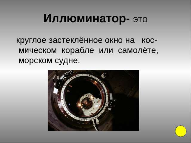 Иллюминатор- это круглое застеклённое окно на кос-мическом корабле или самолё...