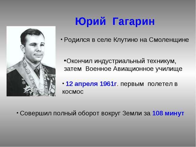 Юрий Гагарин Родился в селе Клутино на Смоленщине Окончил индустриальный тех...