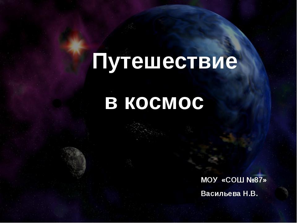 Путешествие в космос МОУ «СОШ №87» Васильева Н.В.