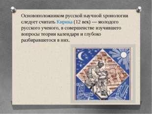 Основоположником русской научной хронологии следует считать Кирика (12 век) —
