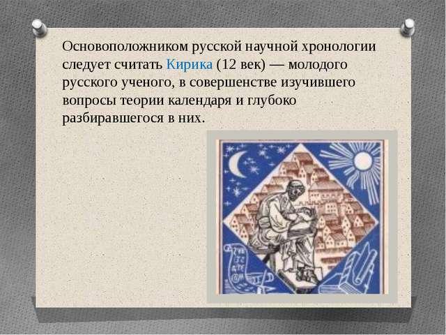 Основоположником русской научной хронологии следует считать Кирика (12 век) —...