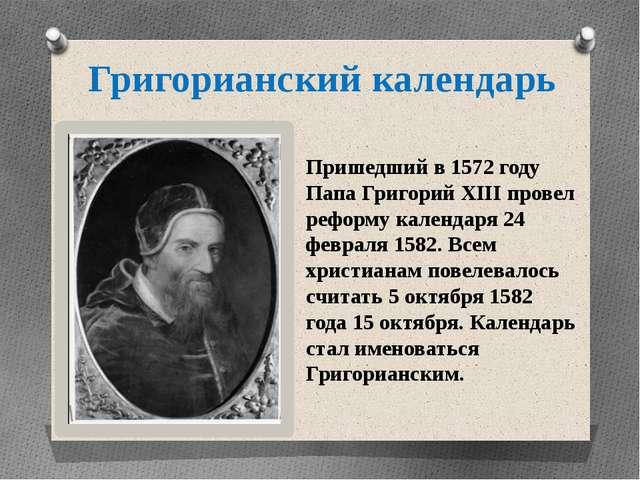 Григорианский календарь Пришедший в 1572 году Папа Григорий XIII провел рефор...