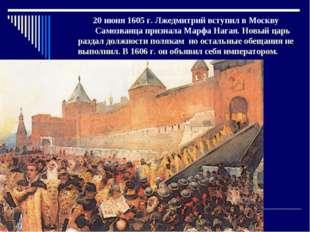 20 июня 1605 г. Лжедмитрий вступил в Москву Самозванца признала Марфа Нагая.