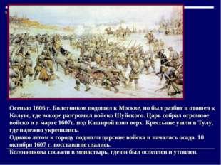 Осенью 1606 г. Болотников подошел к Москве, но был разбит и отошел к Калуге,