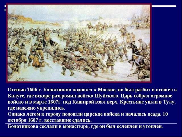 Осенью 1606 г. Болотников подошел к Москве, но был разбит и отошел к Калуге,...