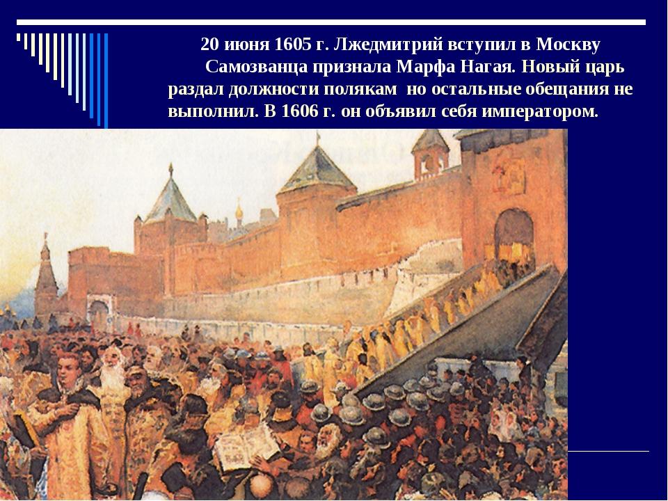 20 июня 1605 г. Лжедмитрий вступил в Москву Самозванца признала Марфа Нагая....