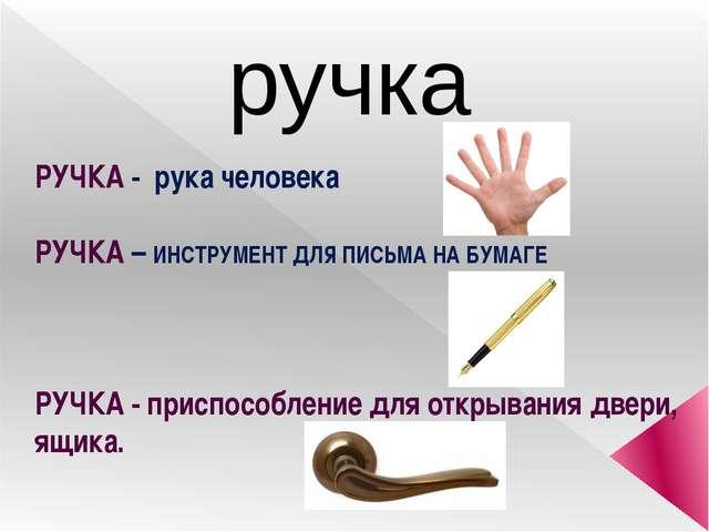 ручка РУЧКА - рука человека РУЧКА – ИНСТРУМЕНТ ДЛЯ ПИСЬМА НА БУМАГЕ РУЧКА - п...