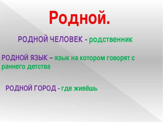 Родной. РОДНОЙ ЧЕЛОВЕК - родственник РОДНОЙ ЯЗЫК – язык на котором говорят с...