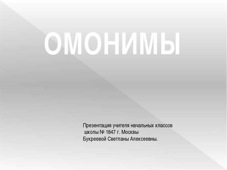 ОМОНИМЫ Презентация учителя начальных классов школы № 1847 г. Москвы Букреево...