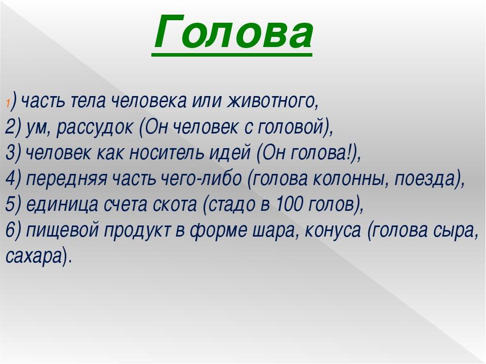 Голова 1) часть тела человека или животного, 2) ум, рассудок (Он человек с го...