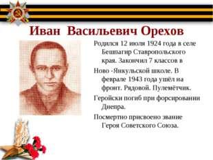 Иван Васильевич Орехов Родился 12 июля 1924 года в селе Бешпагир Ставропольс