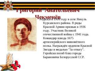 Григорий Анатольевич Чекменёв Родился в 1916 году в селе Янкуль Курсавского