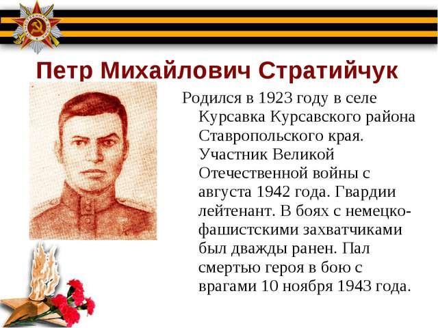 Петр Михайлович Стратийчук Родился в 1923 году в селе Курсавка Курсавского р...