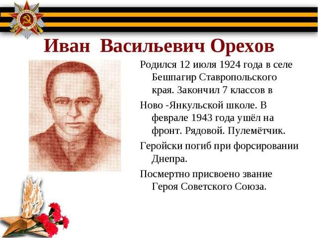 Иван Васильевич Орехов Родился 12 июля 1924 года в селе Бешпагир Ставропольс...