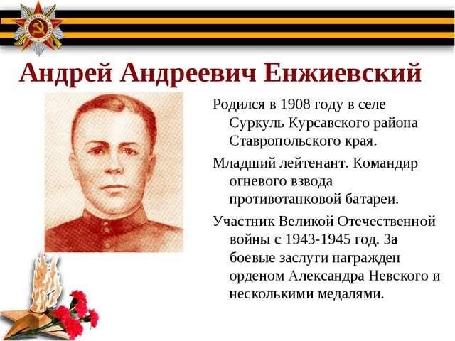 Андрей Андреевич Енжиевский Родился в 1908 году в селе Суркуль Курсавского р...