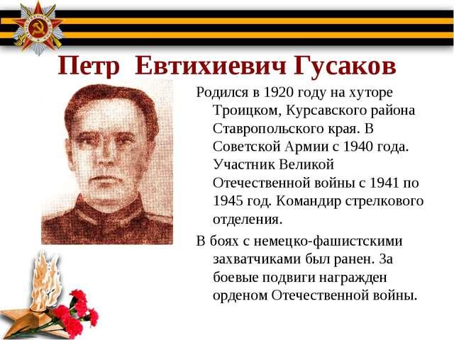 Петр Евтихиевич Гусаков Родился в 1920 году на хуторе Троицком, Курсавского...