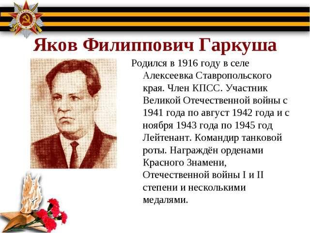 Яков Филиппович Гаркуша Родился в 1916 году в селе Алексеевка Ставропольског...