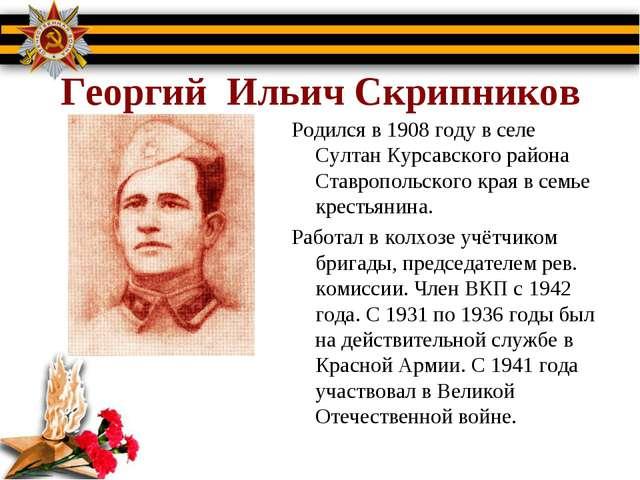 Георгий Ильич Скрипников Родился в 1908 году в селе Султан Курсавского район...