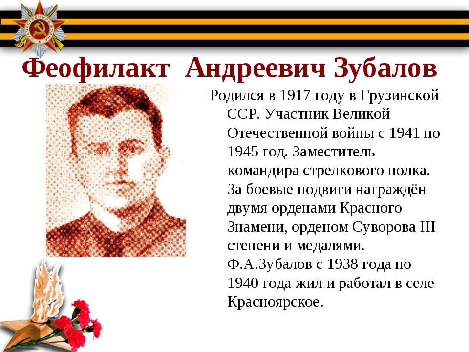 Феофилакт Андреевич Зубалов Родился в 1917 году в Грузинской ССР. Участник В...