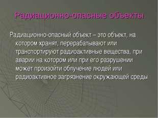 Радиационно-опасные объекты Радиационно-опасный объект – это объект, на котор