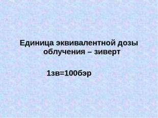 Единица эквивалентной дозы облучения – зиверт 1зв=100бэр