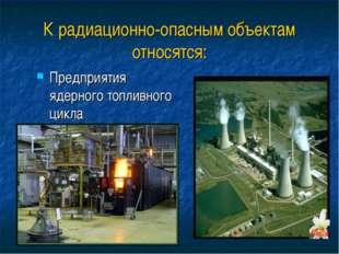 К радиационно-опасным объектам относятся: Предприятия ядерного топливного цикла