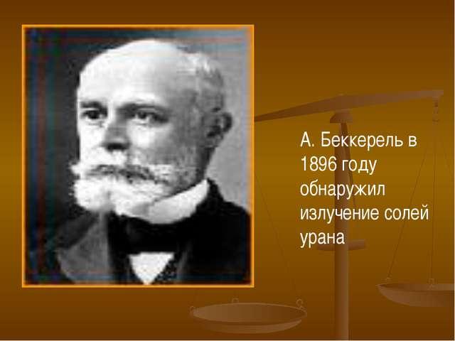 А. Беккерель в 1896 году обнаружил излучение солей урана