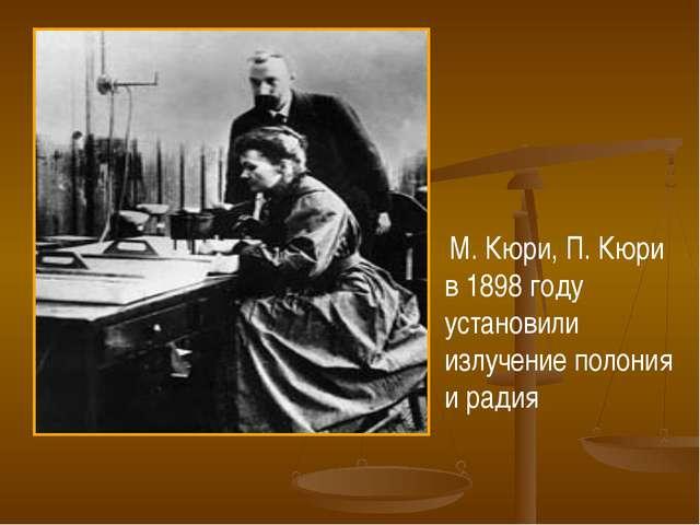 М. Кюри, П. Кюри в 1898 году установили излучение полония и радия