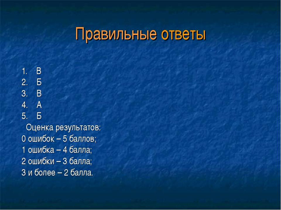 Правильные ответы 1. В 2. Б 3. В 4. А 5. Б Оценка результатов: 0 ошибок – 5 б...