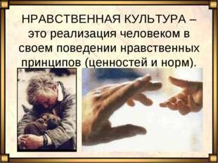 НРАВСТВЕННАЯ КУЛЬТУРА – это реализация человеком в своем поведении нравственн