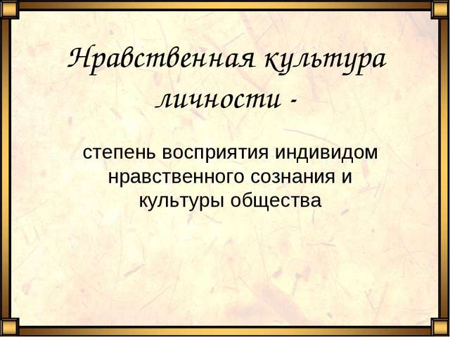 Нравственная культура личности - степень восприятия индивидом нравственного с...