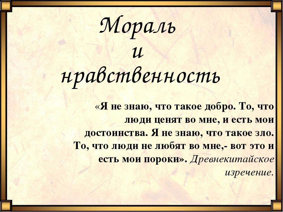 Мораль и нравственность «Я не знаю, что такое добро. То, что люди ценят во мн...