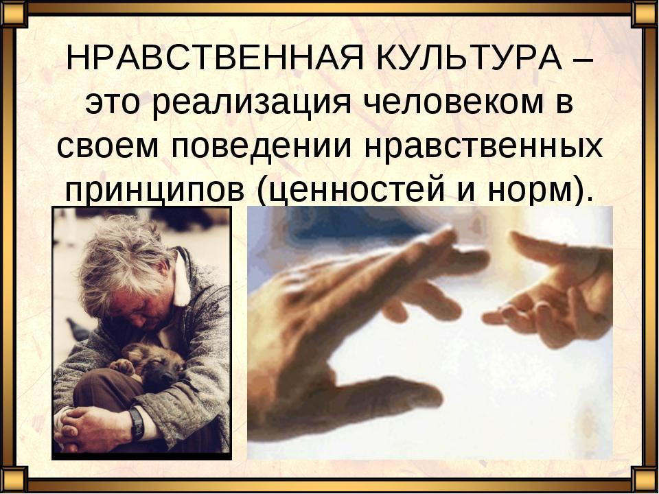 НРАВСТВЕННАЯ КУЛЬТУРА – это реализация человеком в своем поведении нравственн...