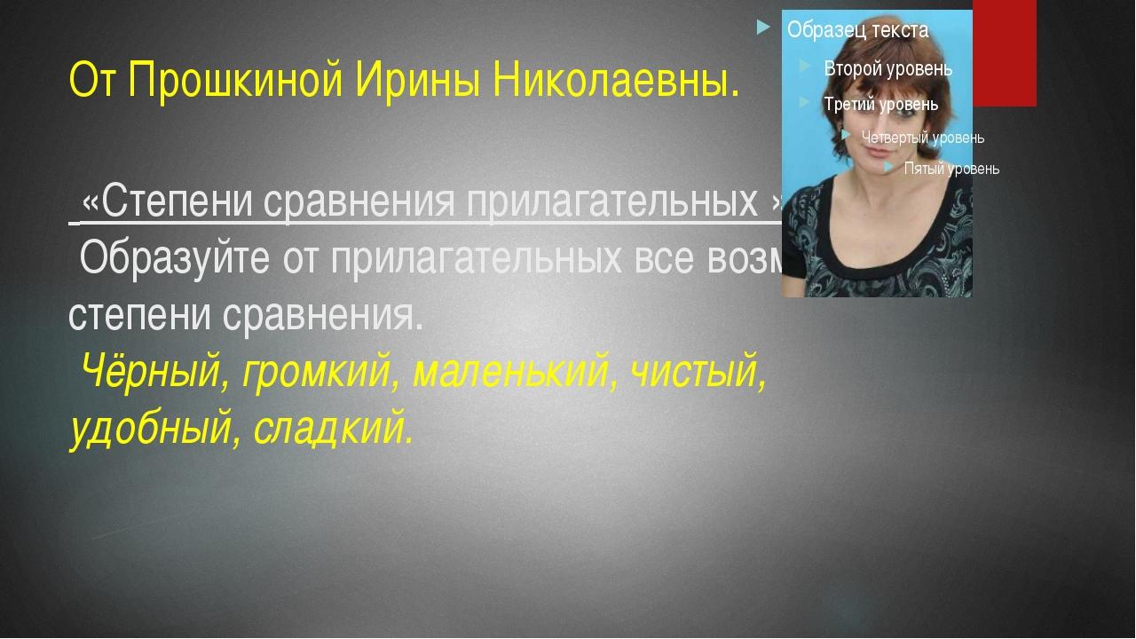 От Прошкиной Ирины Николаевны. «Степени сравнения прилагательных » Образуйте...