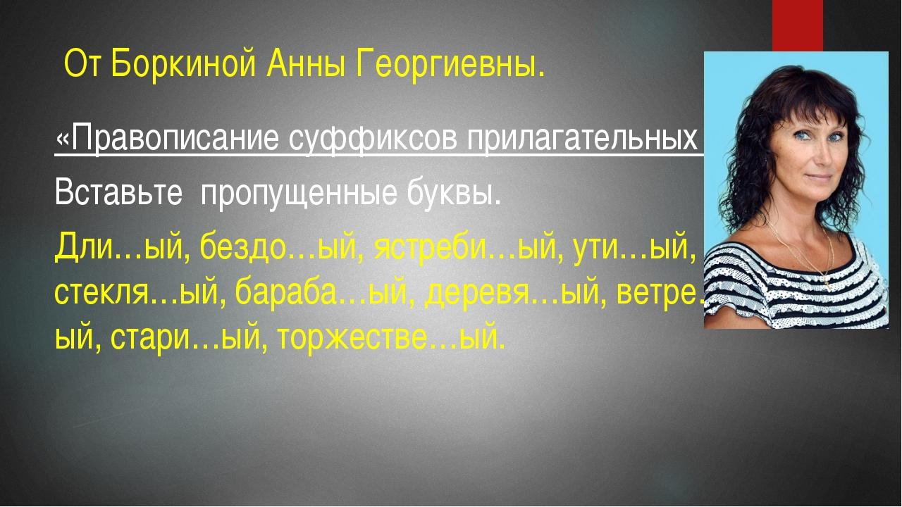 От Боркиной Анны Георгиевны. «Правописание суффиксов прилагательных » Вставь...