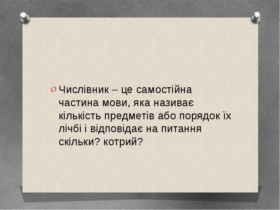 Числівник – це самостійна частина мови, яка називає кількість предметів або п...
