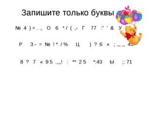 """Запишите только буквы № 4 ) = . ., О 6 * / ( ,- Г 77 :"""" ' & У Р 3 - = № ! *"""