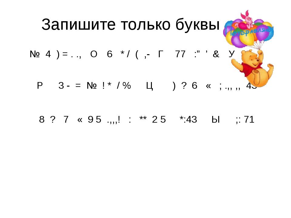 """Запишите только буквы № 4 ) = . ., О 6 * / ( ,- Г 77 :"""" ' & У Р 3 - = № ! *..."""