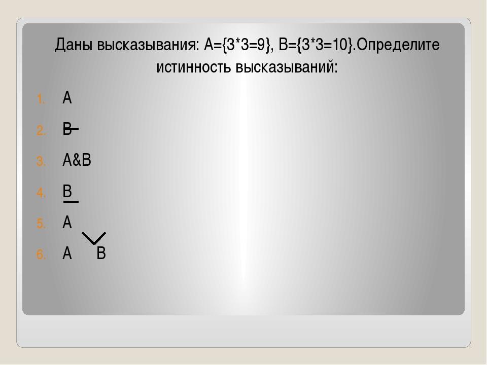 Даны высказывания: А={3*3=9}, B={3*3=10}.Определите истинность высказываний:...