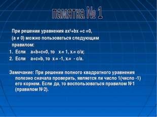 При решении уравнения ax²+bx +c =0, (a ≠ 0) можно пользоваться следующим пра