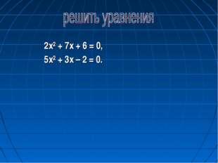 2х² + 7х + 6 = 0, 5х² + 3х – 2 = 0.