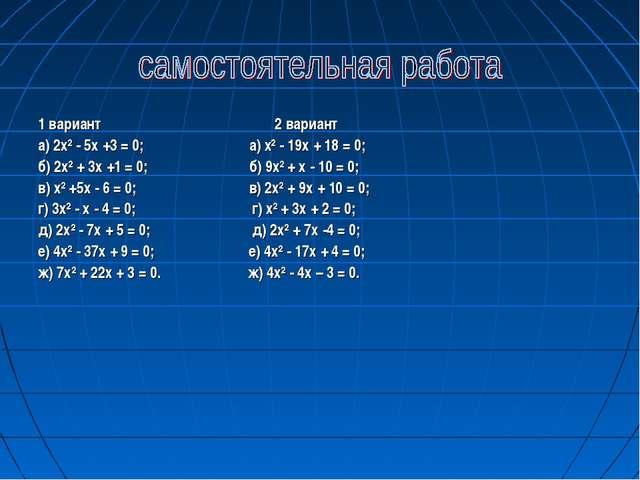 1 вариант 2 вариант а) 2х² - 5х +3 = 0; а) х² - 19х + 18 = 0; б) 2х² + 3х +1...