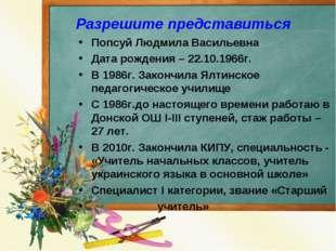 Разрешите представиться Попсуй Людмила Васильевна Дата рождения – 22.10.1966г