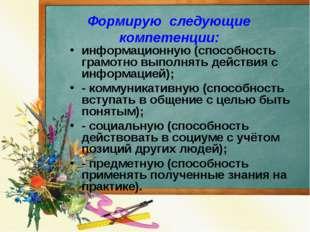 Формирую следующие компетенции: информационную (способность грамотно выполнят