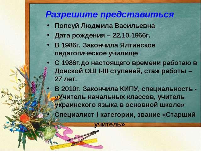 Разрешите представиться Попсуй Людмила Васильевна Дата рождения – 22.10.1966г...