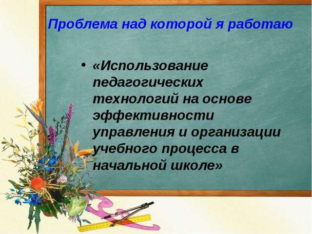 Проблема над которой я работаю «Использование педагогических технологий на ос...