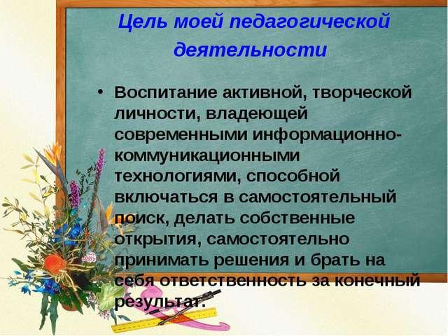 Цель моей педагогической деятельности Воспитание активной, творческой личност...