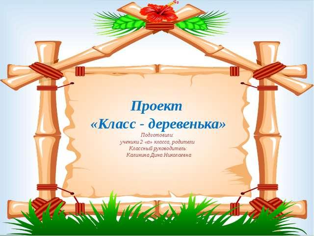 Проект «Класс - деревенька» Подготовили: ученики 2 «а» класса, родители Клас...